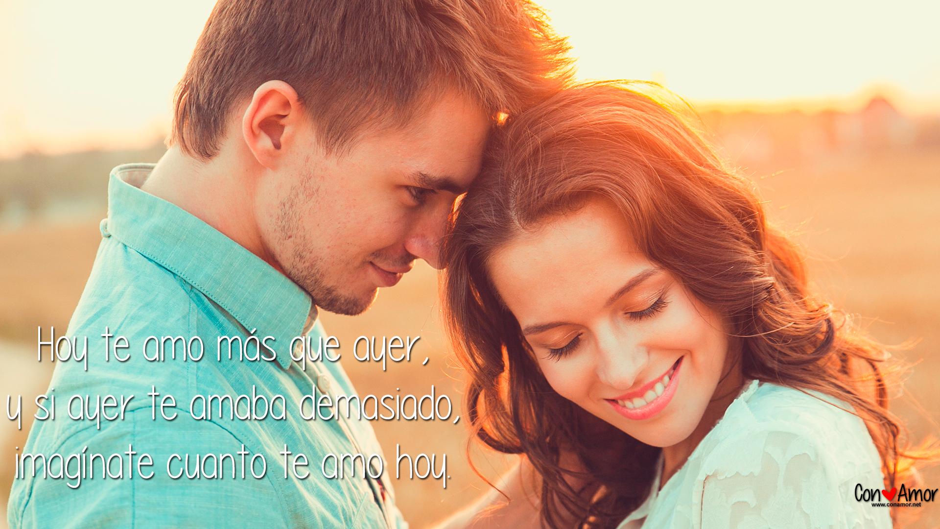 Hoy te amo más que ayer, y si ayer te amaba demasiado, imagínate cuanto te amo hoy.